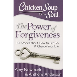 Chicken Soup for the Soul: The Power of Forgiveness : 101 Stories about How to Let Go and Change Your Life
