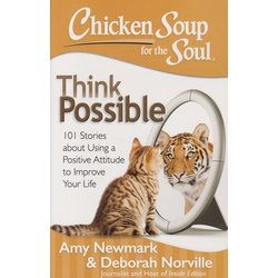 Chicken Soup for the Soul: Think Possible : 101 Stories about Using a Positive Attitude to Improve Your Life