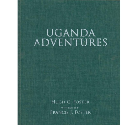 Uganda Adventures:The Foster brothers'adventures in Uganda and how they fared later in Kenya.
