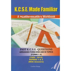 K.C.S.E made familiar A mathematics workbook past K.C.S.E questions (Forms 1-4 papers 1 &2 with answers).