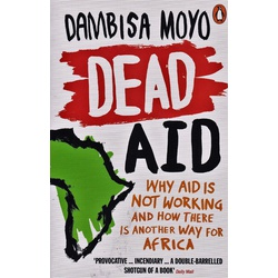 Dead Aid:Why Aid is not working and how there is another way for Africa.
