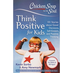 Chicken Soup for the Soul: Think Positive for Kids : 101 Stories about Good Decisions, Self-Esteem, and Positive Thinking (BKMG)